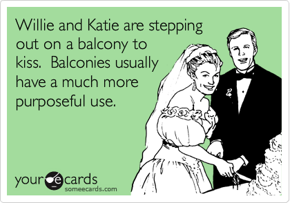 Willie and Katie are stepping out on a balcony to kiss.  Balconies usually have a much more purposeful use.