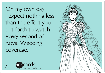 On my own day, I expect nothing less than the effort you put forth to watch  every second of Royal Wedding  coverage.