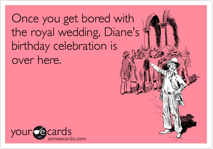 Once you get bored with the royal wedding, Diane's birthday celebration is over here.
