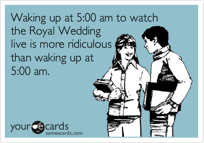 Waking up at 5:00 am to watch the Royal Wedding live is more ridiculous than waking up at 5:00 am.