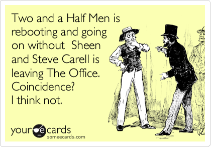 Two and a Half Men is rebooting and going on without  Sheen and Steve Carell is leaving The Office.  Coincidence?  I think not.