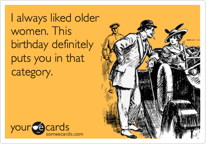 I always liked older women. This birthday definitely puts you in that category.