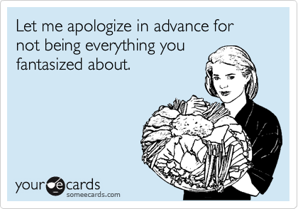 Let me apologize in advance for not being everything you fantasized about.