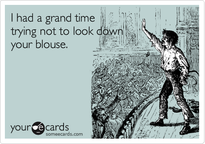 I had a grand time trying not to look down your blouse.