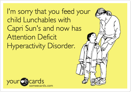 I'm sorry that you feed your child Lunchables with Capri Sun's and now has Attention Deficit Hyperactivity Disorder.