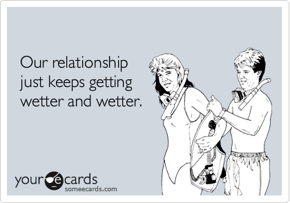 Our relationship  just keeps getting  wetter and wetter.