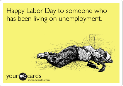 Happy Labor Day to someone who has been living on unemployment.