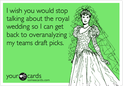 I wish you would stop talking about the royal wedding so I can get back to overanalyzing my teams draft picks.