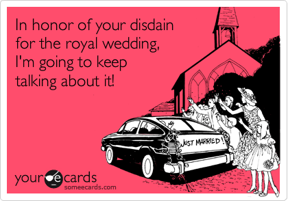 In honor of your disdain for the royal wedding, I'm going to keep talking about it!