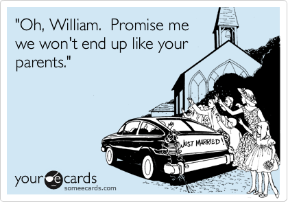 """""""Oh, William.  Promise me we won't end up like your parents."""""""