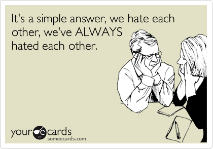 It's a simple answer, we hate each other, we've ALWAYS hated each other.