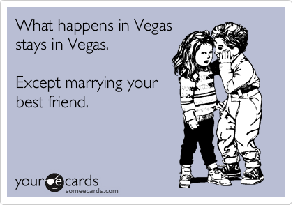 What happens in Vegas stays in Vegas.   Except marrying your best friend.