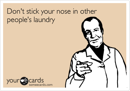 Don't stick your nose in other people's laundry