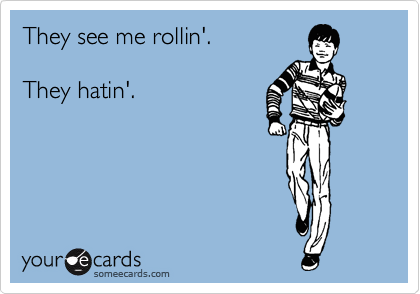 They see me rollin'.  They hatin'.