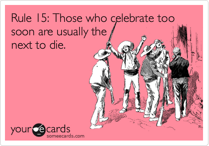 Rule 15: Those who celebrate too soon are usually the  next to die.