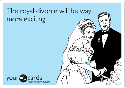 The royal divorce will be way more exciting.