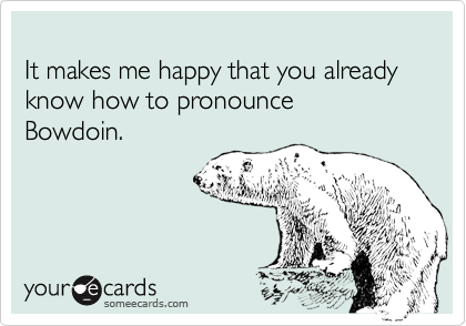 It makes me happy that you already know how to pronounce  Bowdoin.