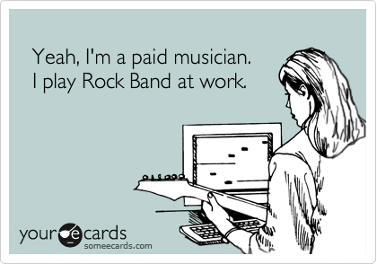 Yeah, I'm a paid musician.   I play Rock Band at work.