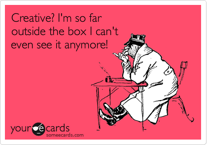 Creative? I'm so far outside the box I can't  even see it anymore!