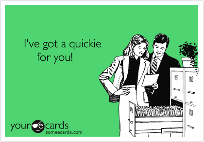 I've got a quickie          for you!