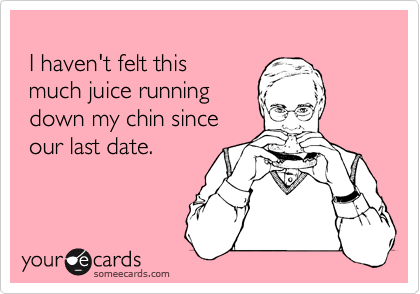 I haven't felt this  much juice running  down my chin since  our last date.