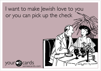 I want to make Jewish love to you or you can pick up the check