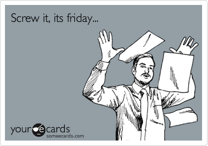 Screw it, its friday...