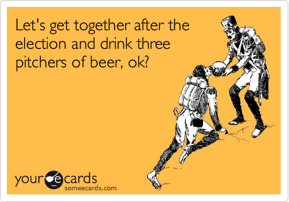 Let's get together after the election and drink three pitchers of beer, ok?