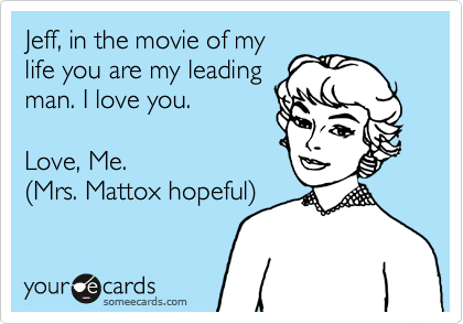Jeff, in the movie of my life you are my leading man. I love you.    Love, Me.  %28Mrs. Mattox hopeful%29