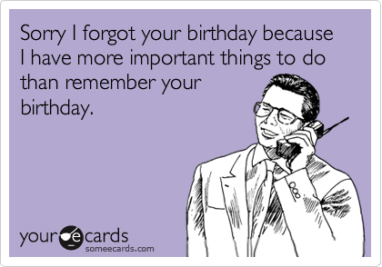 Sorry I forgot your birthday because I have more important things to do than remember your birthday.