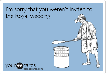 I'm sorry that you weren't invited to the Royal wedding
