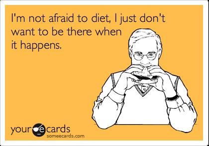 I'm not afraid to diet, I just don't want to be there when it happens.