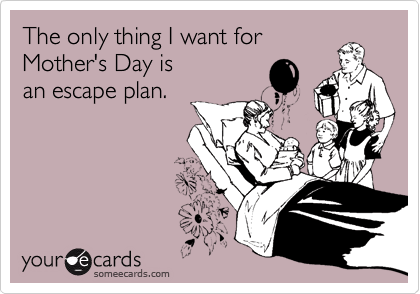 The only thing I want for  Mother's Day is  an escape plan.