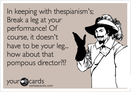 In keeping with thespianism's; Break a leg at your performance! Of course, it doesn't have to be your leg... how about that pompous director?!?