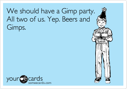 We should have a Gimp party. All two of us. Yep. Beers and Gimps.
