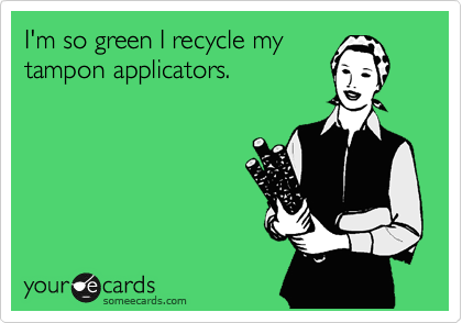 I'm so green I recycle my tampon applicators.