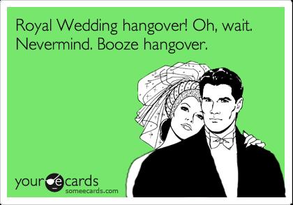 Royal Wedding hangover! Oh, wait. Nevermind. Booze hangover.