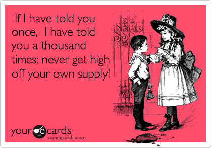 If I have told you once,  I have told you a thousand times; never get high off your own supply!
