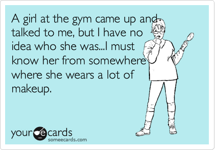 A girl at the gym came up and talked to me, but I have no  idea who she was...I must  know her from somewhere where she wears a lot of  makeup.