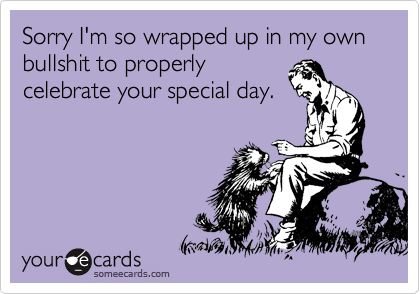 Sorry I'm so wrapped up in my own bullshit to properly celebrate your special day.
