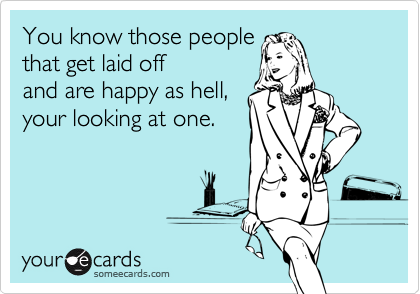 You know those people that get laid off  and are happy as hell, your looking at one.