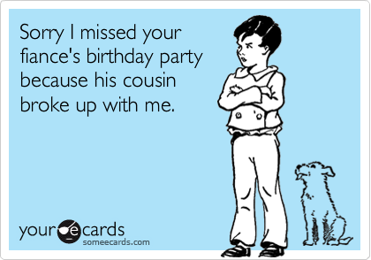 Sorry I missed your fiance's birthday party because his cousin broke up with me.