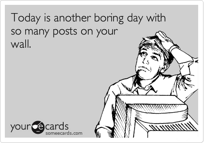 Today is another boring day with so many posts on your wall.