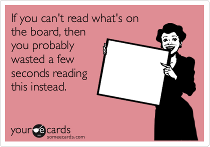 If you can't read what's on the board, then you probably wasted a few seconds reading this instead.