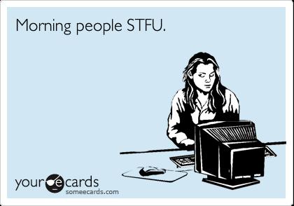 Morning people STFU.
