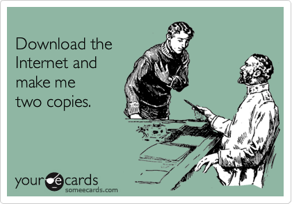 Download the Internet and make me two copies.