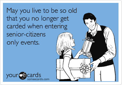 May you live to be so old that you no longer get carded when entering senior-citizens only events.