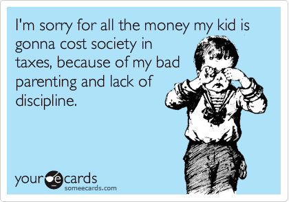 I'm sorry for all the money my kid is gonna cost society in taxes, because of my badparenting and lack ofdiscipline.