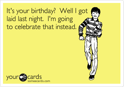 It's your birthday?  Well I got laid last night.  I'm going to celebrate that instead.