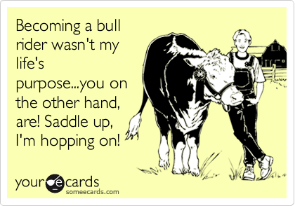 Becoming a bull rider wasn't my life's purpose...you on the other hand, are! Saddle up, I'm hopping on!